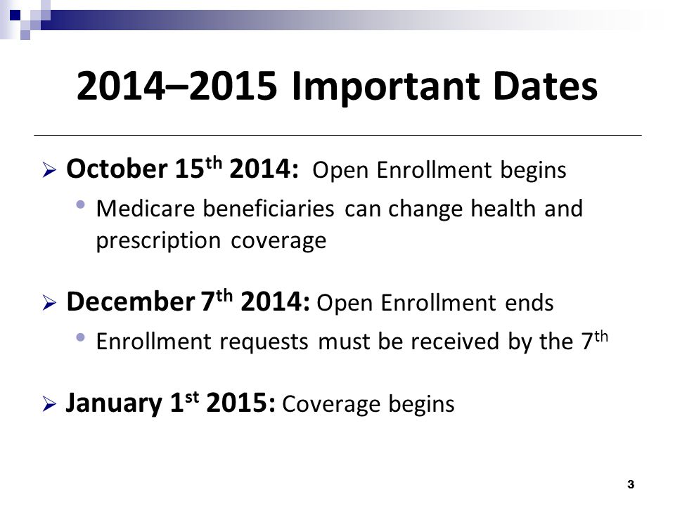 2014–2015 Important Dates  October 15 th 2014: Open Enrollment begins Medicare beneficiaries can change health and prescription coverage  December 7 th 2014: Open Enrollment ends Enrollment requests must be received by the 7 th  January 1 st 2015: Coverage begins 3