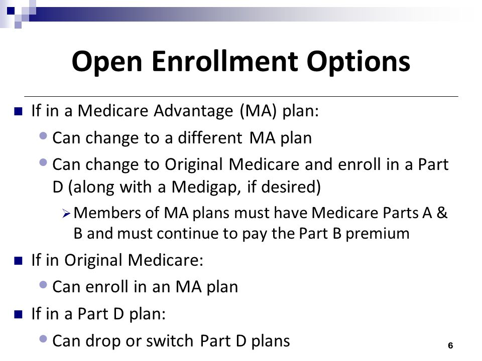 Open Enrollment Options If in a Medicare Advantage (MA) plan: Can change to a different MA plan Can change to Original Medicare and enroll in a Part D (along with a Medigap, if desired)  Members of MA plans must have Medicare Parts A & B and must continue to pay the Part B premium If in Original Medicare: Can enroll in an MA plan If in a Part D plan: Can drop or switch Part D plans 6