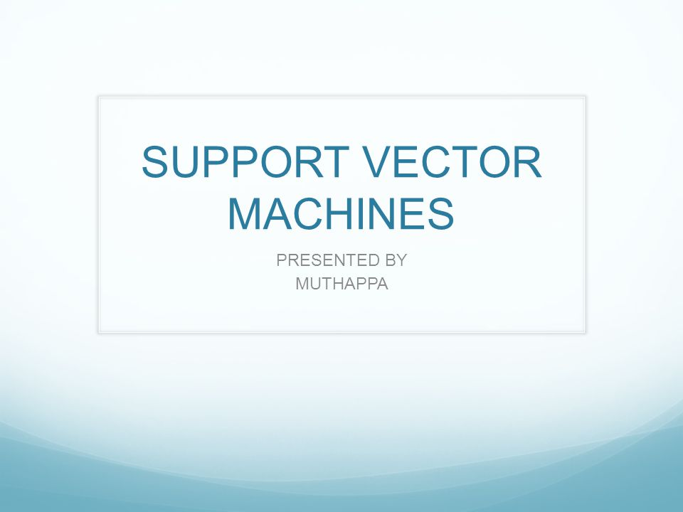 SUPPORT VECTOR MACHINES PRESENTED BY MUTHAPPA