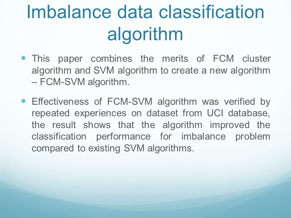 Imbalance data classification algorithm This paper combines the merits of FCM cluster algorithm and SVM algorithm to create a new algorithm – FCM-SVM algorithm.