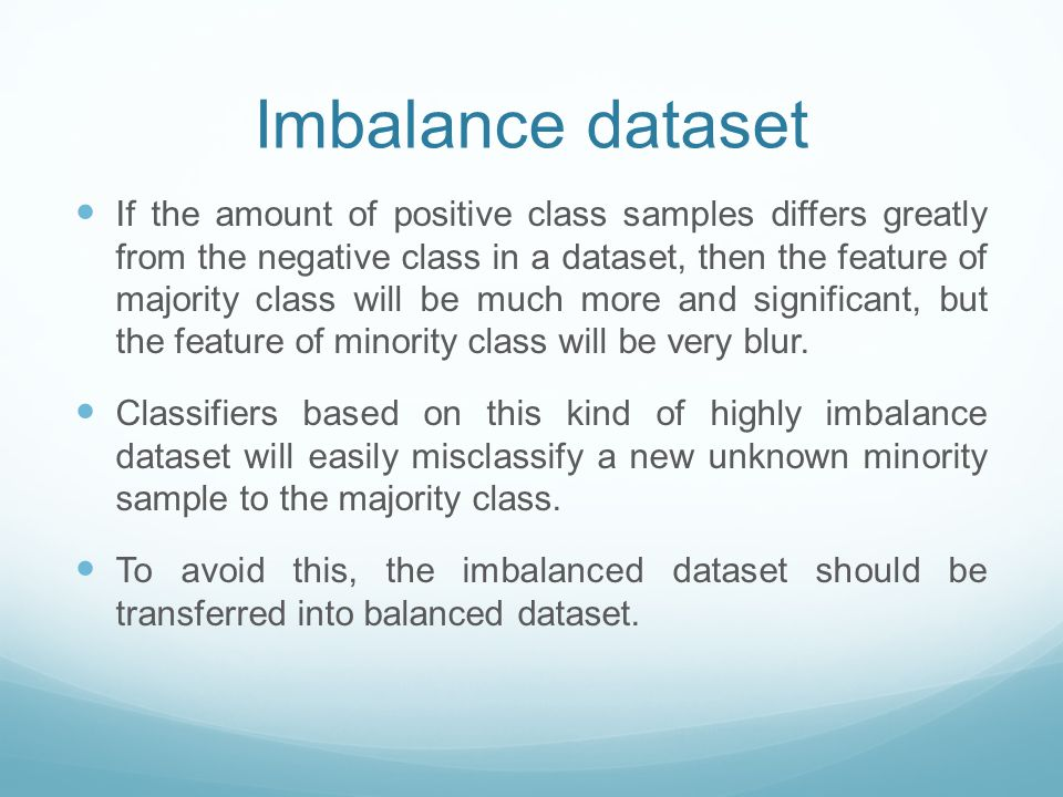 Imbalance dataset If the amount of positive class samples differs greatly from the negative class in a dataset, then the feature of majority class will be much more and significant, but the feature of minority class will be very blur.