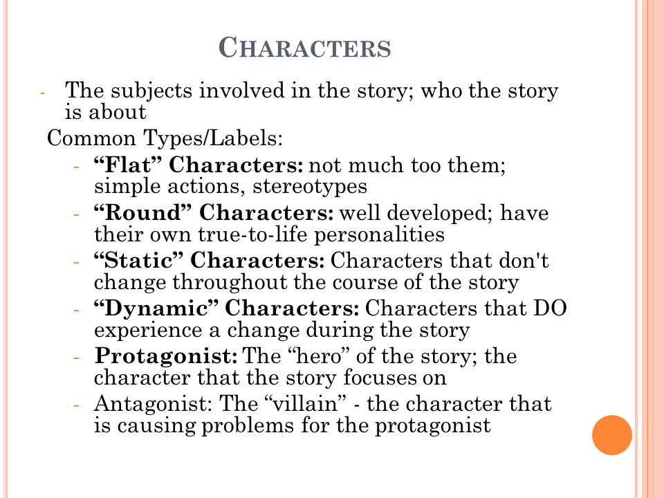 C HARACTERS - The subjects involved in the story; who the story is about Common Types/Labels: - Flat Characters: not much too them; simple actions, stereotypes - Round Characters: well developed; have their own true-to-life personalities - Static Characters: Characters that don t change throughout the course of the story - Dynamic Characters: Characters that DO experience a change during the story - Protagonist: The hero of the story; the character that the story focuses on - Antagonist: The villain - the character that is causing problems for the protagonist