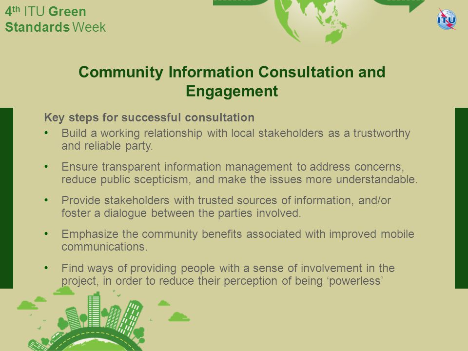 International Telecommunication Union Committed to connecting the world 4 th ITU Green Standards Week Community Information Consultation and Engagement Key steps for successful consultation Build a working relationship with local stakeholders as a trustworthy and reliable party.