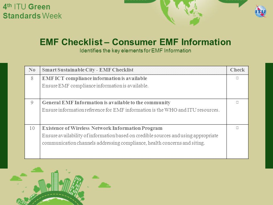 International Telecommunication Union Committed to connecting the world 4 th ITU Green Standards Week EMF Checklist – Consumer EMF Information Identifies the key elements for EMF Information NoSmart Sustainable City - EMF ChecklistCheck 8 EMF ICT compliance information is available Ensure EMF compliance information is available.