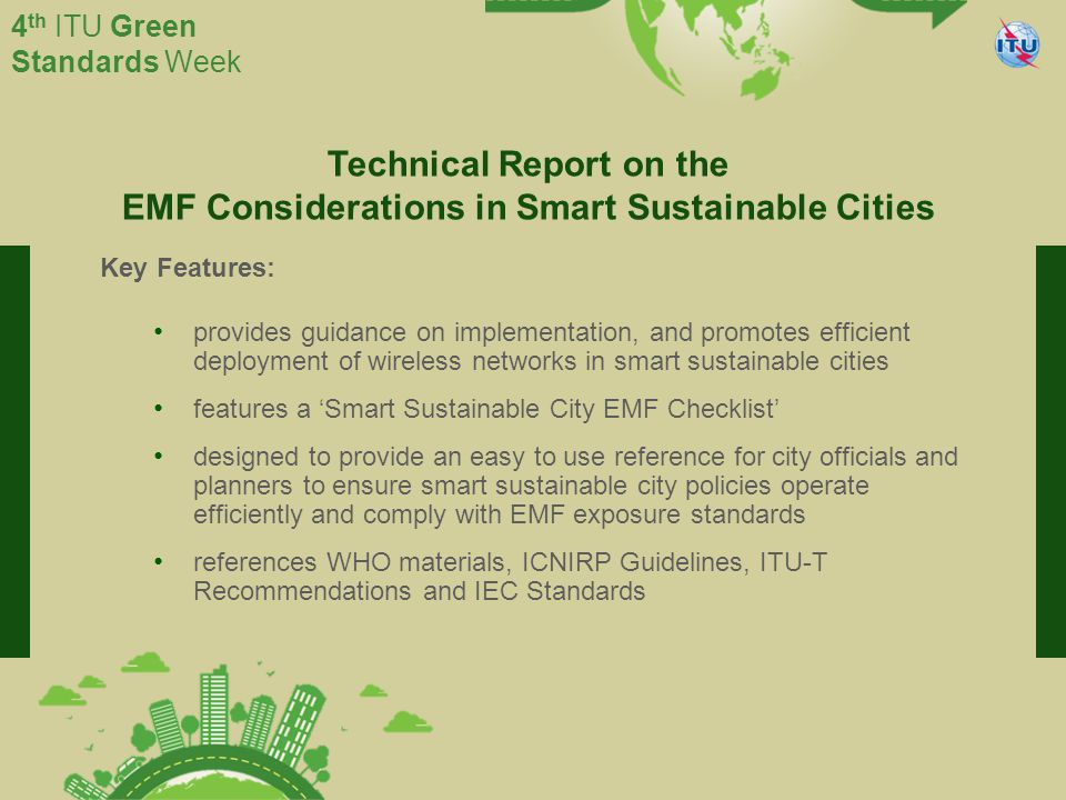 International Telecommunication Union Committed to connecting the world 4 th ITU Green Standards Week Technical Report on the EMF Considerations in Smart Sustainable Cities Key Features: provides guidance on implementation, and promotes efficient deployment of wireless networks in smart sustainable cities features a 'Smart Sustainable City EMF Checklist' designed to provide an easy to use reference for city officials and planners to ensure smart sustainable city policies operate efficiently and comply with EMF exposure standards references WHO materials, ICNIRP Guidelines, ITU-T Recommendations and IEC Standards