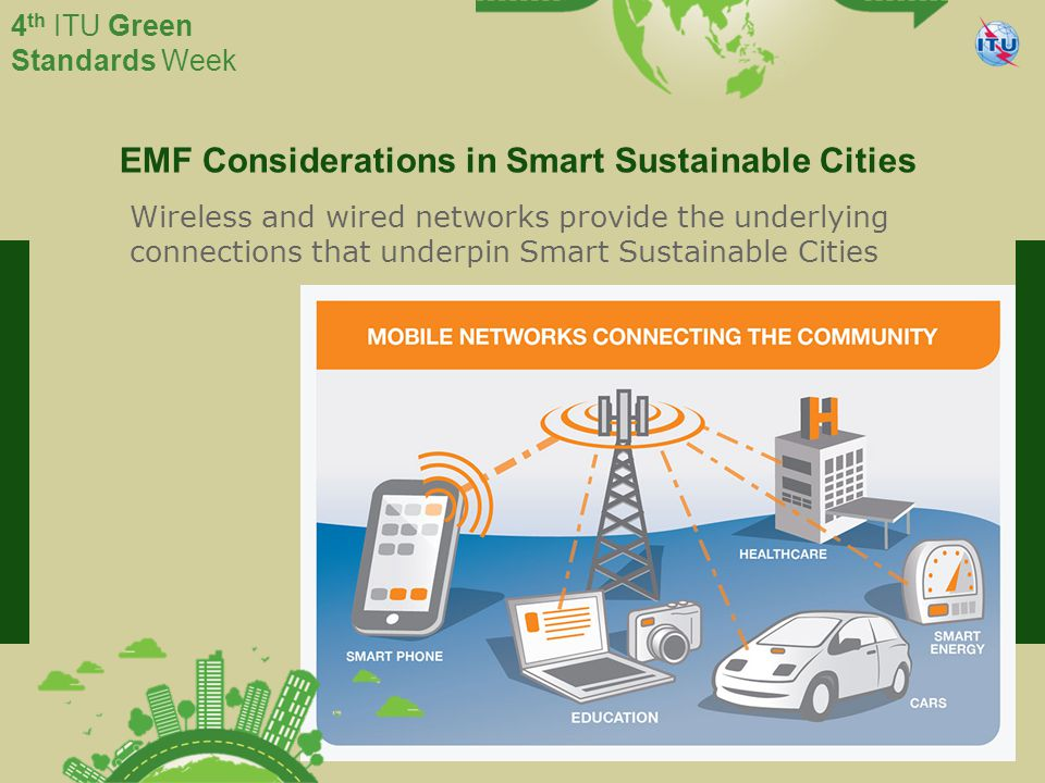 International Telecommunication Union Committed to connecting the world 4 th ITU Green Standards Week EMF Considerations in Smart Sustainable Cities Wireless and wired networks provide the underlying connections that underpin Smart Sustainable Cities