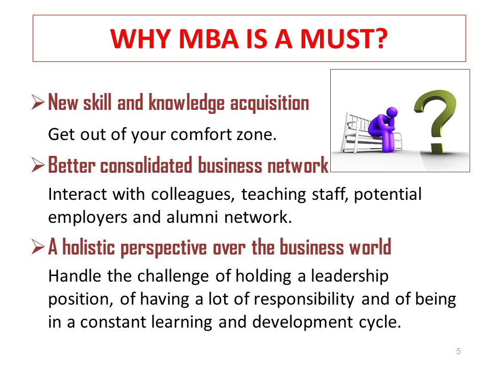 WHY MBA IS A MUST.  New skill and knowledge acquisition Get out of your comfort zone.
