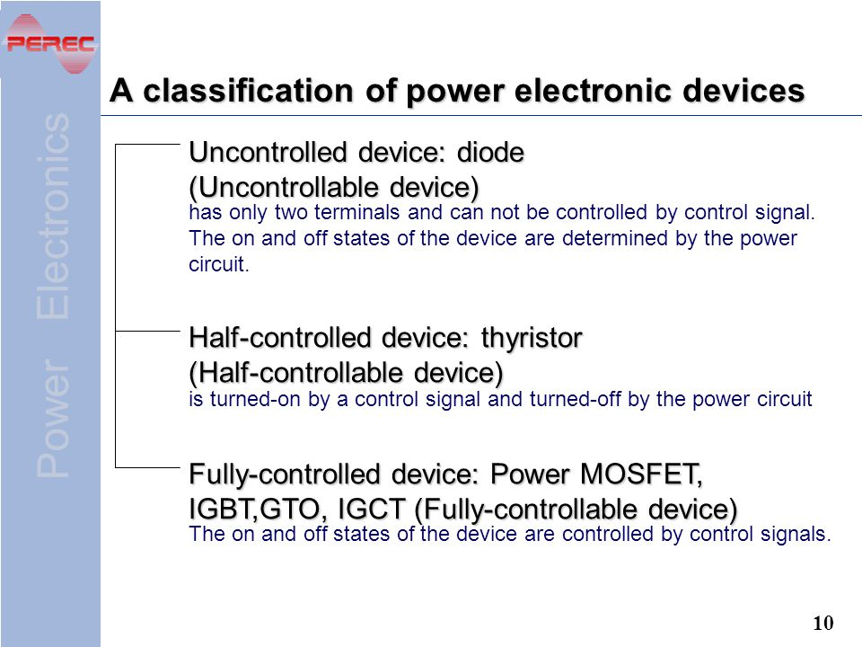 Power Electronics 10 A classification of power electronic devices Uncontrolled device: diode (Uncontrollable device) Fully-controlled device: Power MOSFET, IGBT,GTO, IGCT (Fully-controllable device) Half-controlled device: thyristor (Half-controllable device) has only two terminals and can not be controlled by control signal.