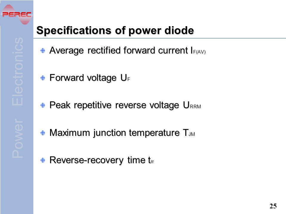 Power Electronics 25 Specifications of power diode Average rectified forward current I F(AV) Forward voltage U F Peak repetitive reverse voltage U RRM Maximum junction temperature T JM Reverse-recovery time t rr