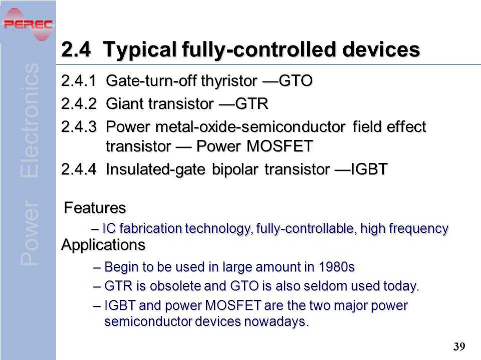 Power Electronics Typical fully-controlled devices Gate-turn-off thyristor —GTO Giant transistor —GTR Power metal-oxide-semiconductor field effect transistor — Power MOSFET Insulated-gate bipolar transistor —IGBT Features – Begin to be used in large amount in 1980s – GTR is obsolete and GTO is also seldom used today.