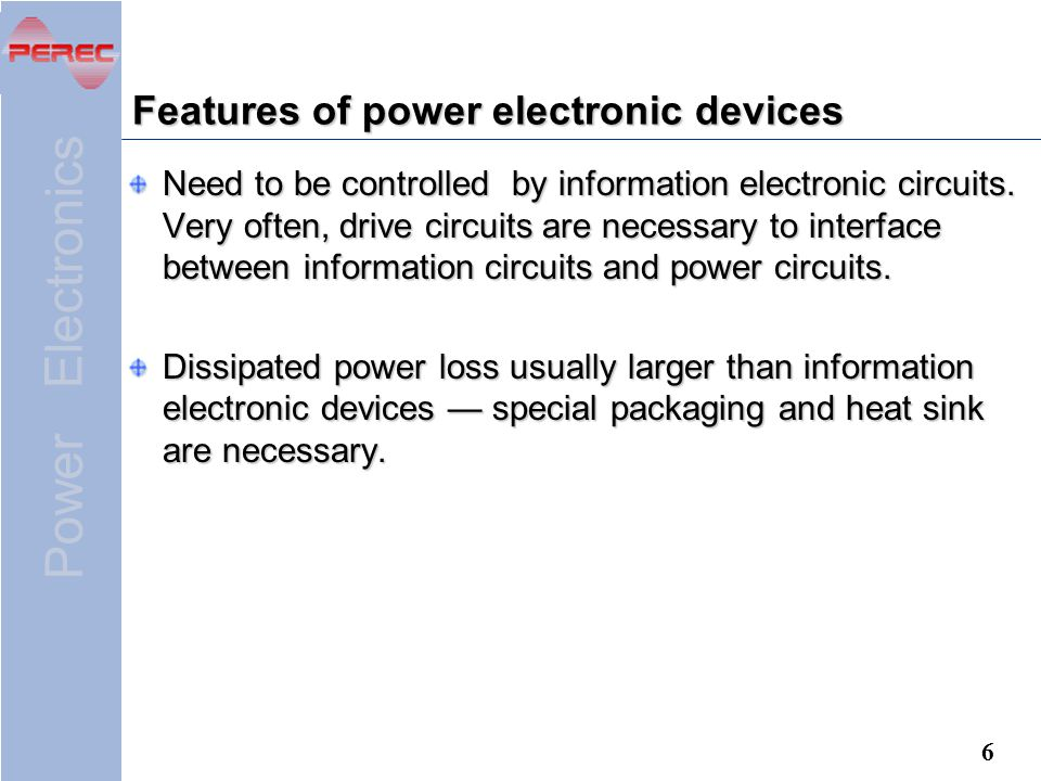 Power Electronics 6 Features of power electronic devices Need to be controlled by information electronic circuits.