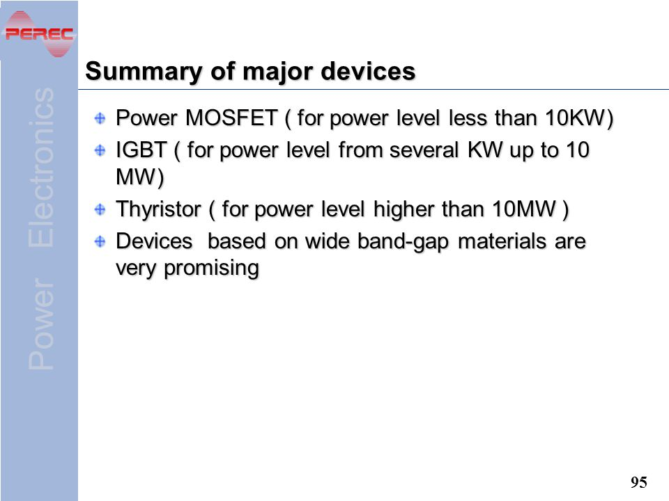 Power Electronics 95 Summary of major devices Power MOSFET ( for power level less than 10KW) IGBT ( for power level from several KW up to 10 MW) Thyristor ( for power level higher than 10MW ) Devices based on wide band-gap materials are very promising