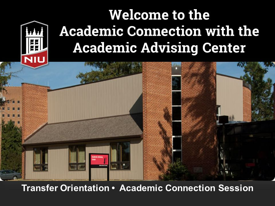 Welcome to the Academic Connection with the Academic Advising Center Transfer Orientation Academic Connection Session