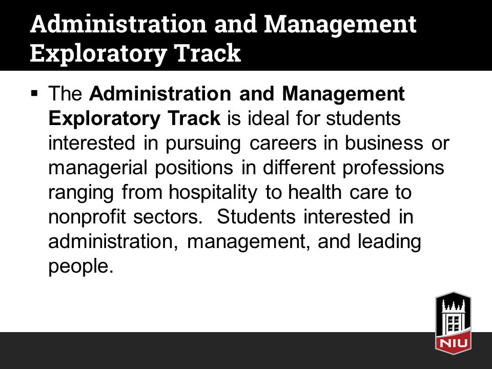 Administration and Management Exploratory Track  The Administration and Management Exploratory Track is ideal for students interested in pursuing careers in business or managerial positions in different professions ranging from hospitality to health care to nonprofit sectors.