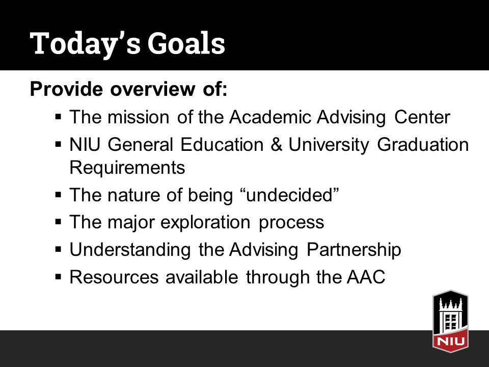Today's Goals Provide overview of:  The mission of the Academic Advising Center  NIU General Education & University Graduation Requirements  The nature of being undecided  The major exploration process  Understanding the Advising Partnership  Resources available through the AAC
