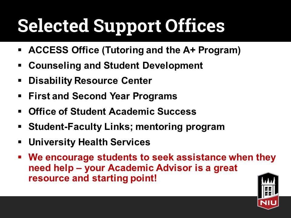 Selected Support Offices  ACCESS Office (Tutoring and the A+ Program)  Counseling and Student Development  Disability Resource Center  First and Second Year Programs  Office of Student Academic Success  Student-Faculty Links; mentoring program  University Health Services  We encourage students to seek assistance when they need help – your Academic Advisor is a great resource and starting point!