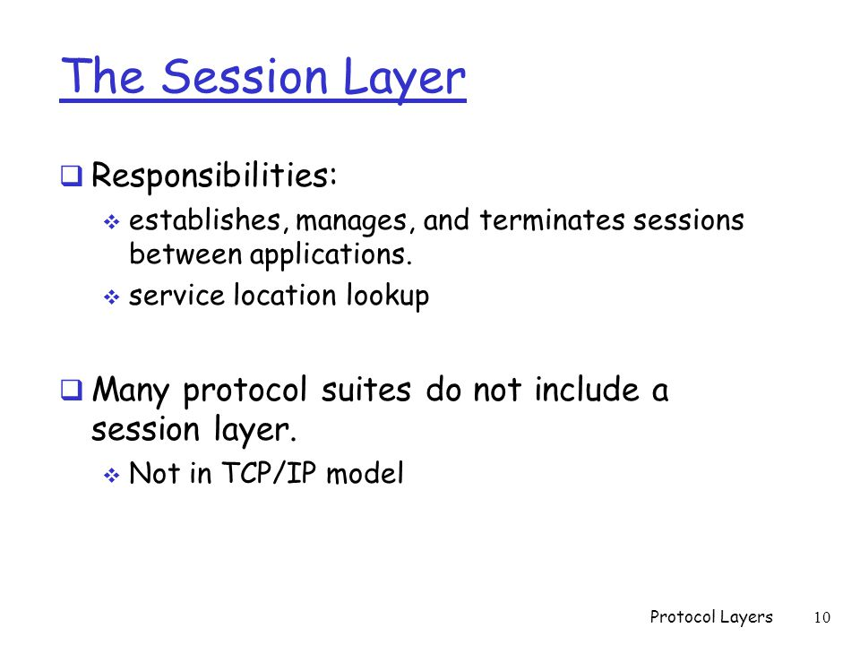 The Session Layer  Responsibilities:  establishes, manages, and terminates sessions between applications.