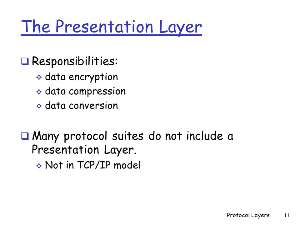 The Presentation Layer  Responsibilities:  data encryption  data compression  data conversion  Many protocol suites do not include a Presentation Layer.