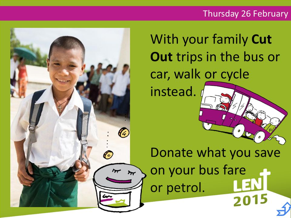 Thursday 26 February With your family Cut Out trips in the bus or car, walk or cycle instead.