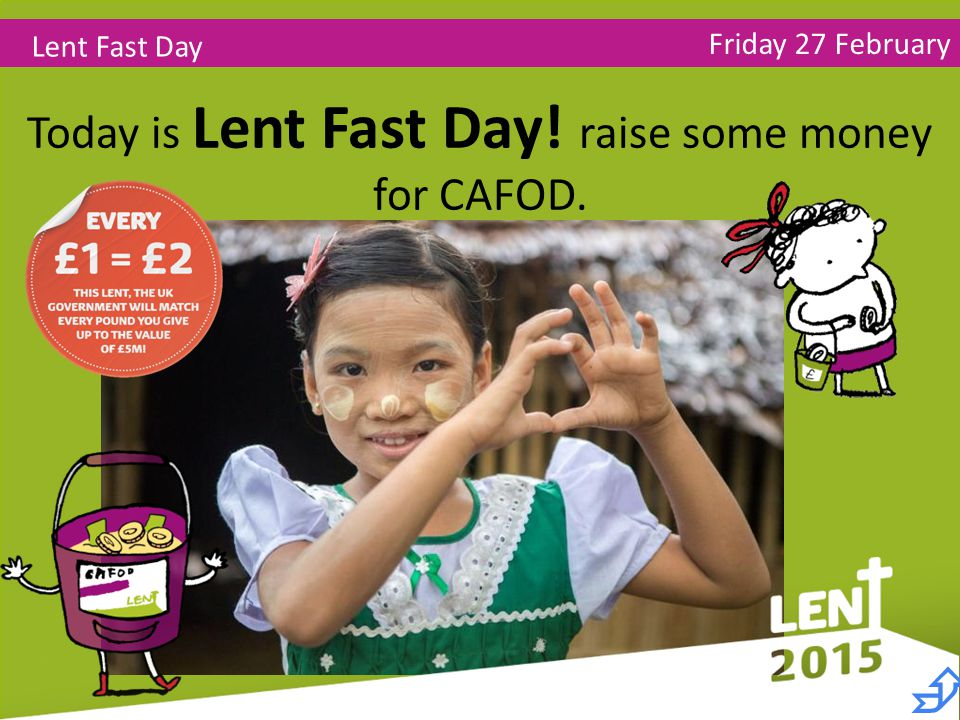 Friday 27 February Lent Fast Day Today is Lent Fast Day! raise some money for CAFOD. 