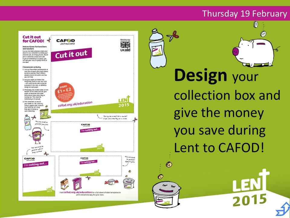 Thursday 19 February Design your collection box and give the money you save during Lent to CAFOD! 