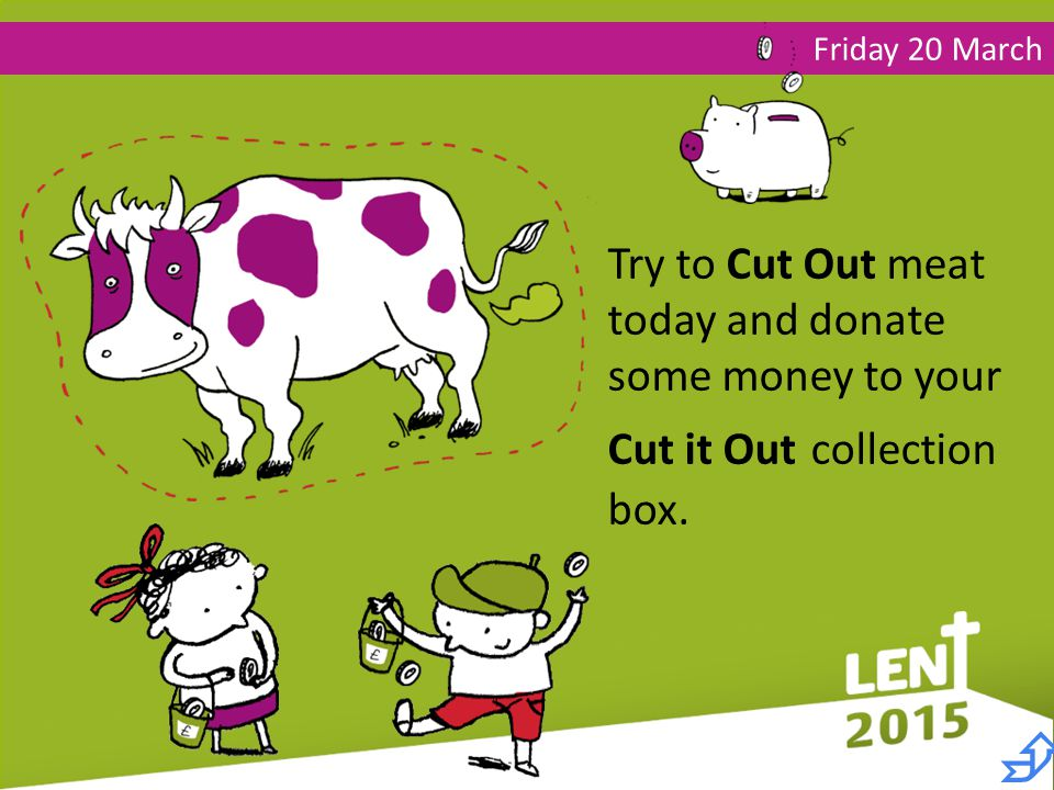 Friday 20 March Try to Cut Out meat today and donate some money to your Cut it Out collection box.
