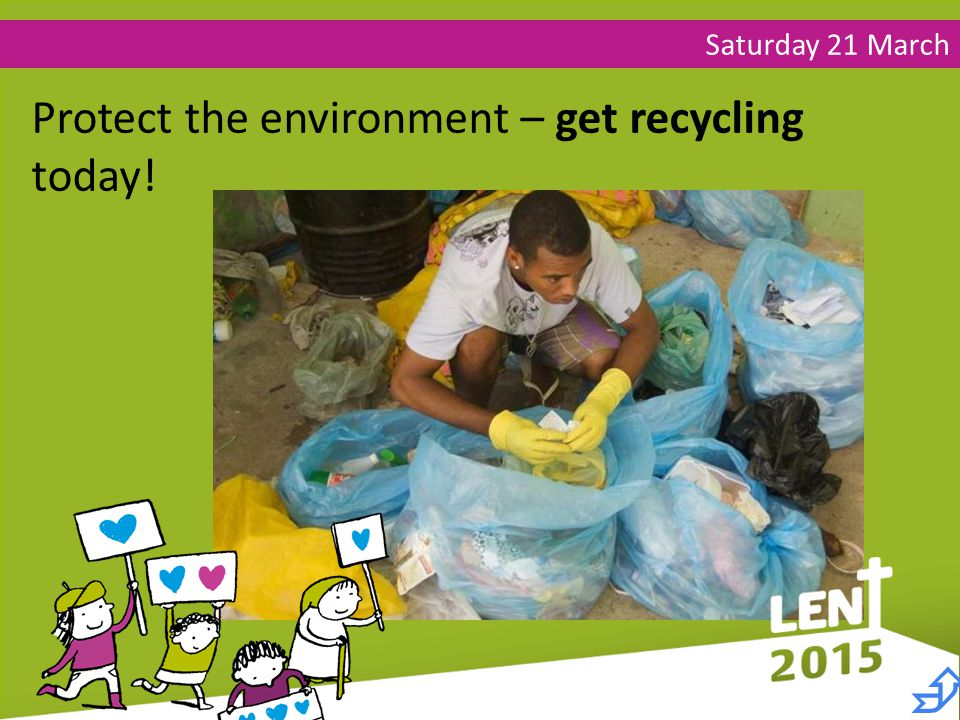 Saturday 21 March Protect the environment – get recycling today! 