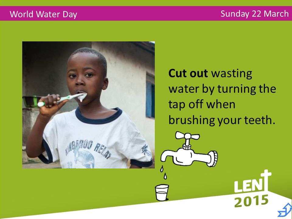 Sunday 22 March World Water Day Cut out wasting water by turning the tap off when brushing your teeth.
