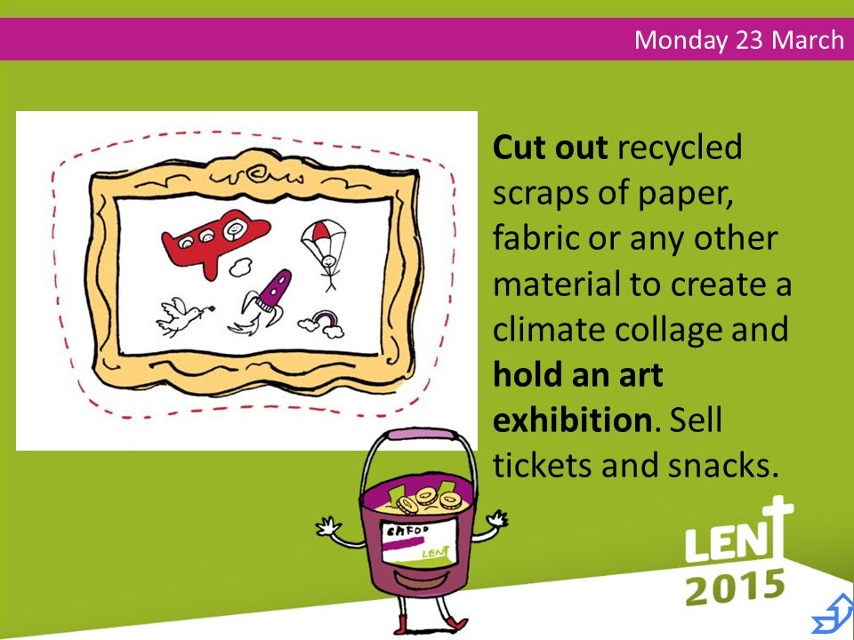 Monday 23 March Cut out recycled scraps of paper, fabric or any other material to create a climate collage and hold an art exhibition.