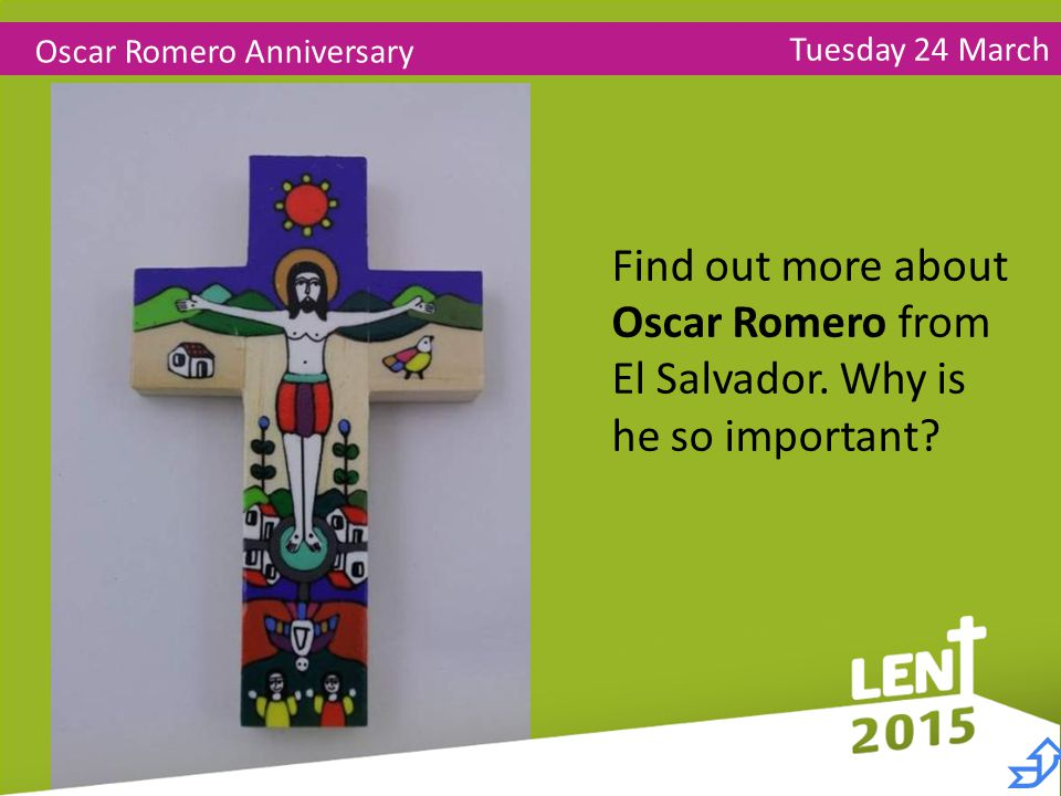 Tuesday 24 March Oscar Romero Anniversary Find out more about Oscar Romero from El Salvador.