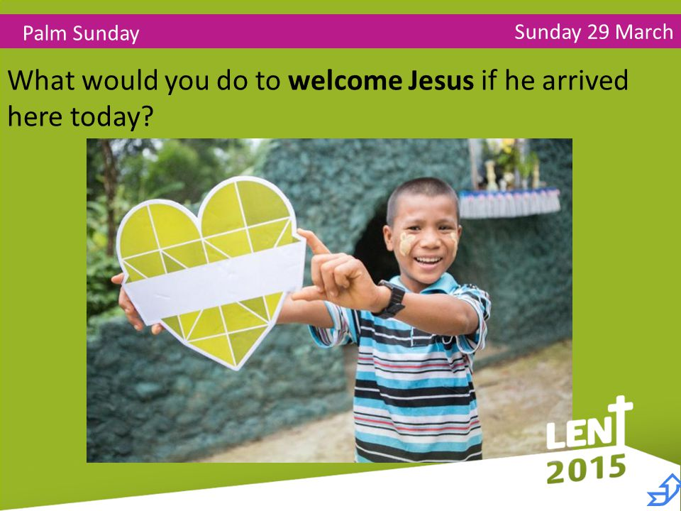 Sunday 29 March Palm Sunday What would you do to welcome Jesus if he arrived here today 