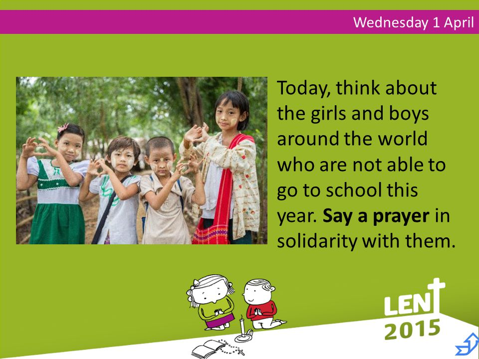 Wednesday 1 April Today, think about the girls and boys around the world who are not able to go to school this year.