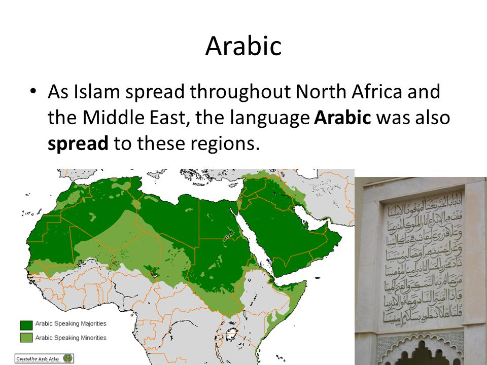 Arabic As Islam spread throughout North Africa and the Middle East, the language Arabic was also spread to these regions.
