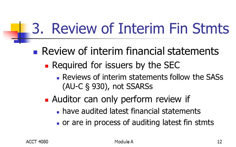 Module A12 3.Review of Interim Fin Stmts Review of interim financial statements Required for issuers by the SEC Reviews of interim statements follow the SASs (AU-C § 930), not SSARSs Auditor can only perform review if have audited latest financial statements or are in process of auditing latest fin stmts ACCT 4080