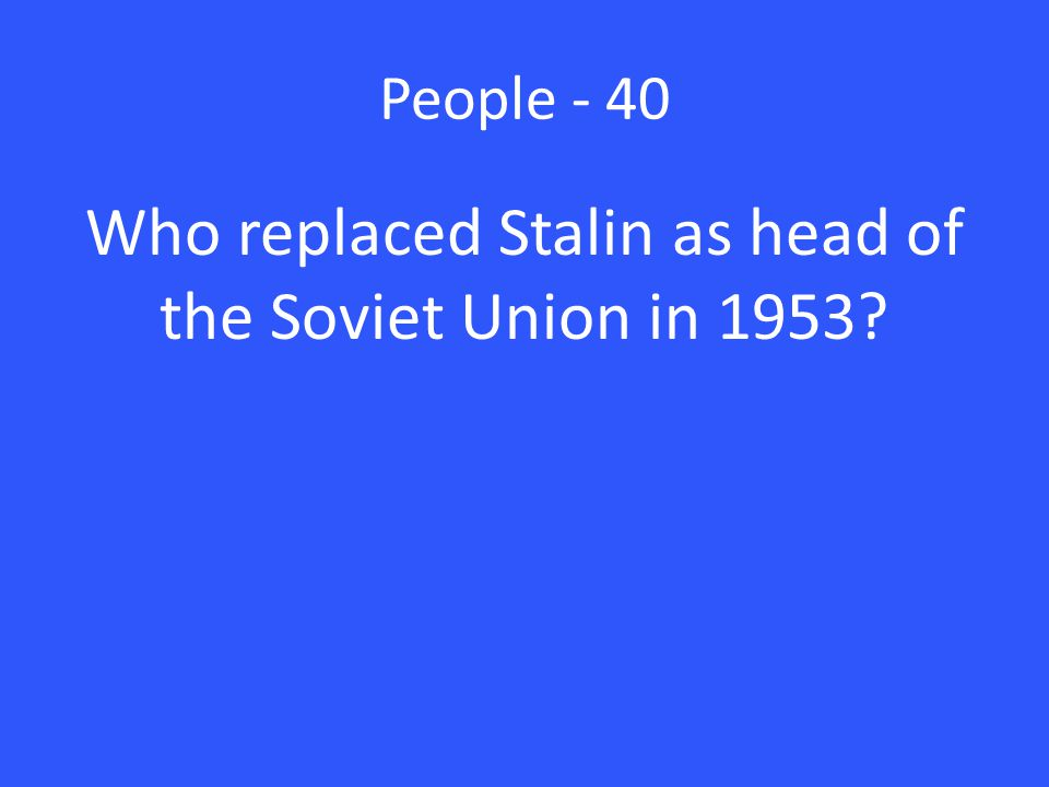 People - 40 Who replaced Stalin as head of the Soviet Union in 1953