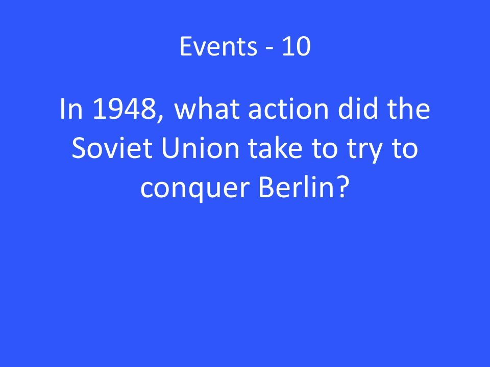 Events - 10 In 1948, what action did the Soviet Union take to try to conquer Berlin