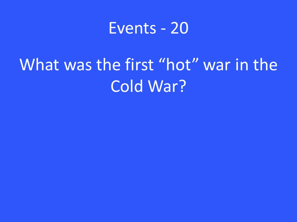 Events - 20 What was the first hot war in the Cold War