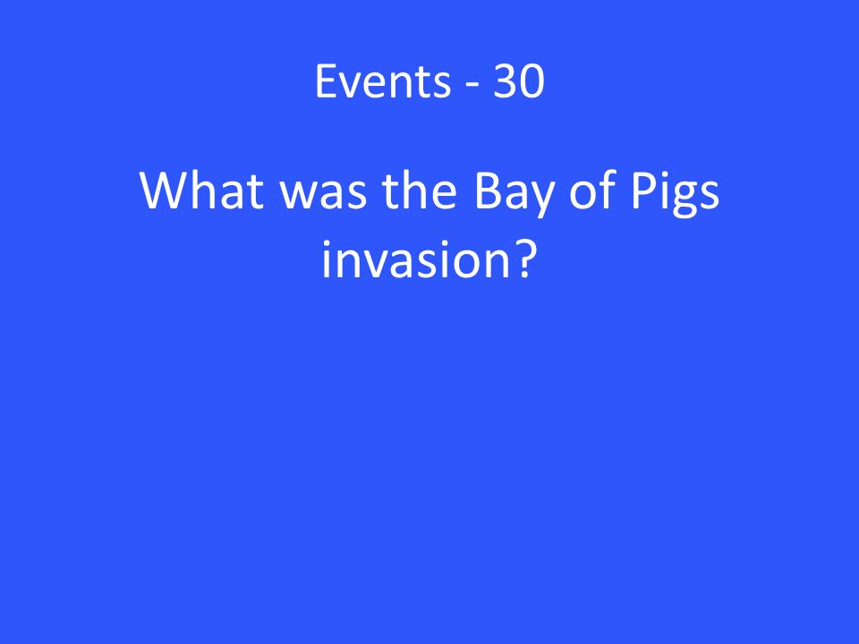Events - 30 What was the Bay of Pigs invasion