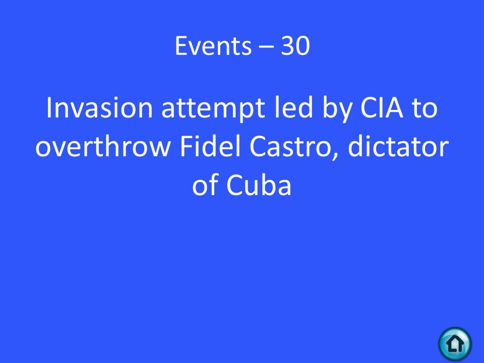 Events – 30 Invasion attempt led by CIA to overthrow Fidel Castro, dictator of Cuba