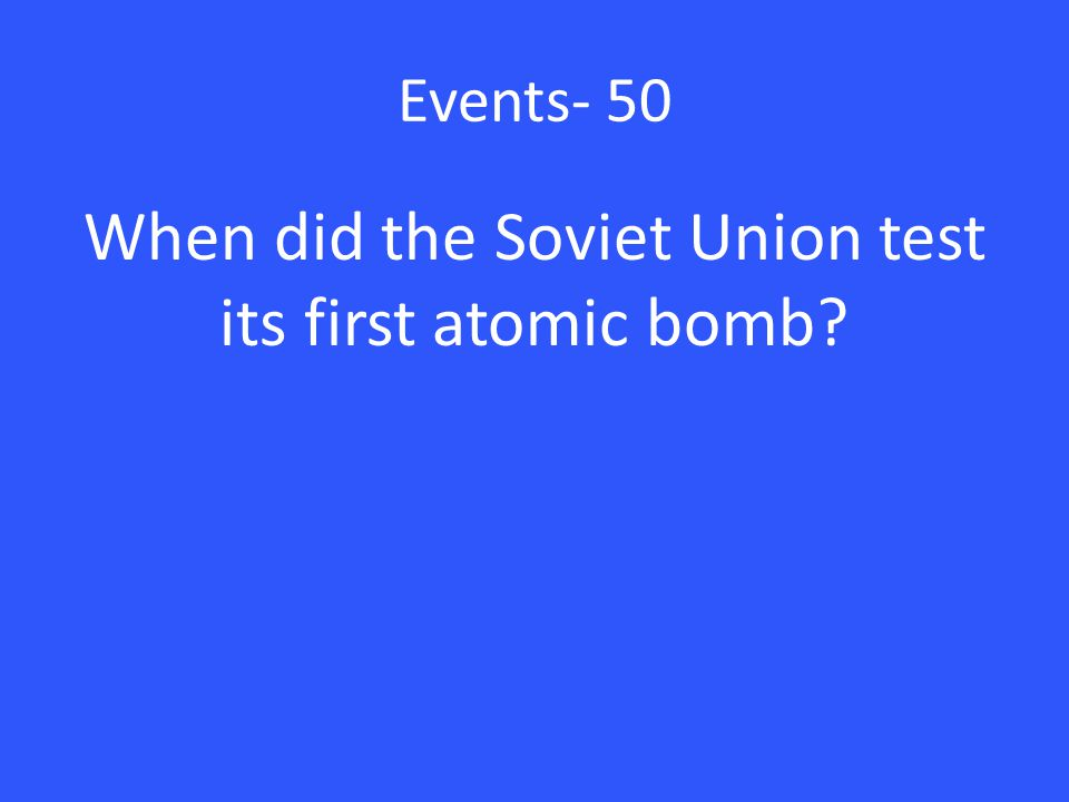 Events- 50 When did the Soviet Union test its first atomic bomb