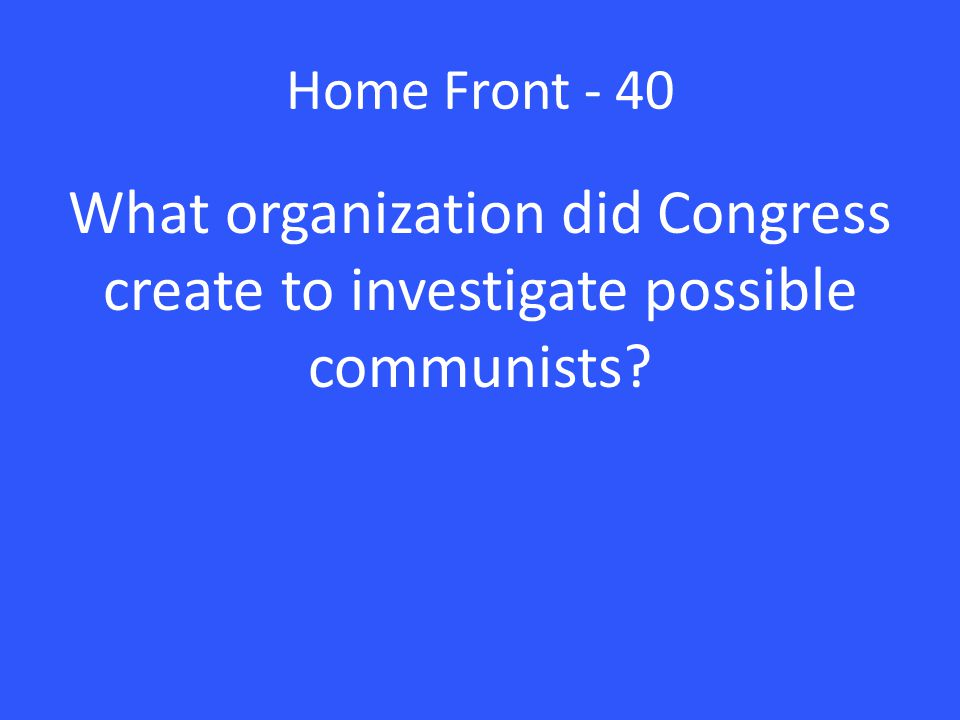 Home Front - 40 What organization did Congress create to investigate possible communists