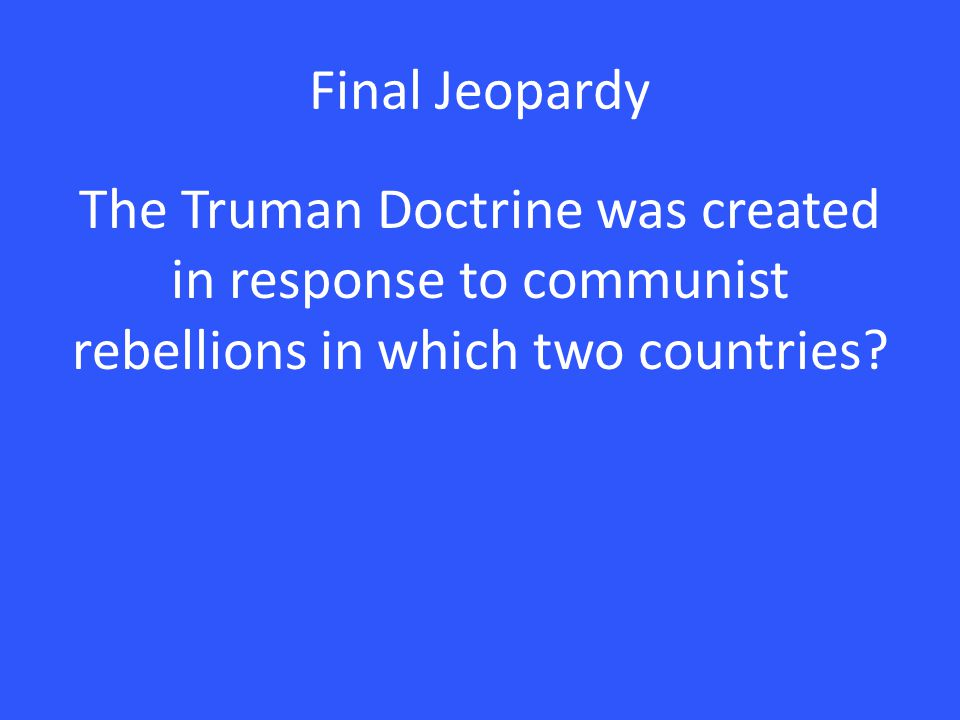 Final Jeopardy The Truman Doctrine was created in response to communist rebellions in which two countries