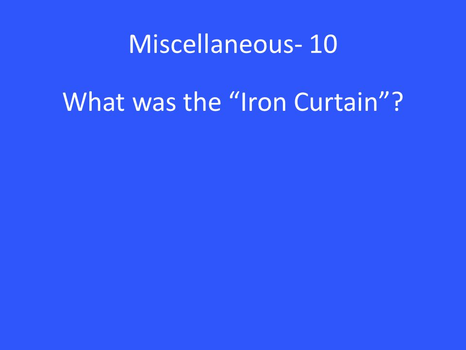 Miscellaneous- 10 What was the Iron Curtain