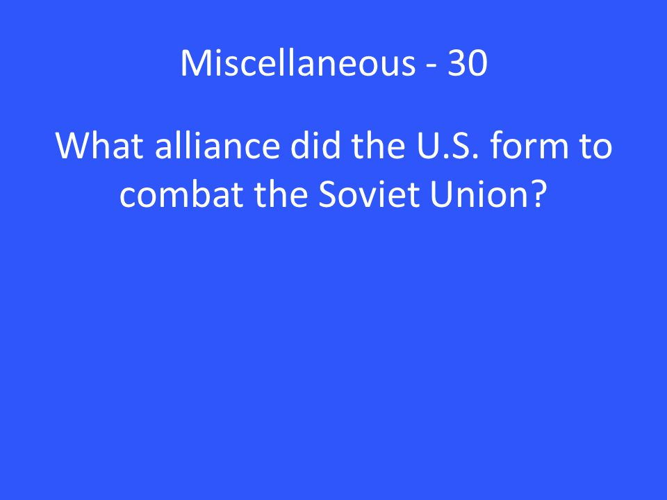Miscellaneous - 30 What alliance did the U.S. form to combat the Soviet Union