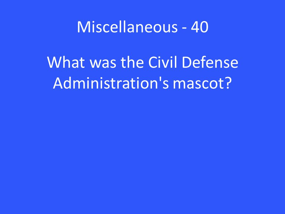 Miscellaneous - 40 What was the Civil Defense Administration s mascot