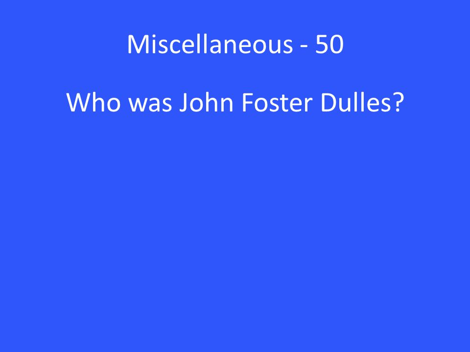 Miscellaneous - 50 Who was John Foster Dulles