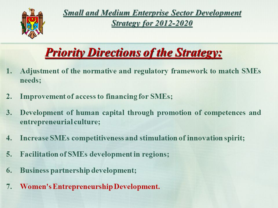 Priority Directions of the Strategy: 1.Adjustment of the normative and regulatory framework to match SMEs needs; 2.Improvement of access to financing for SMEs; 3.Development of human capital through promotion of competences and entrepreneurial culture; 4.Increase SMEs competitiveness and stimulation of innovation spirit; 5.Facilitation of SMEs development in regions; 6.Business partnership development; 7.Women s Entrepreneurship Development.