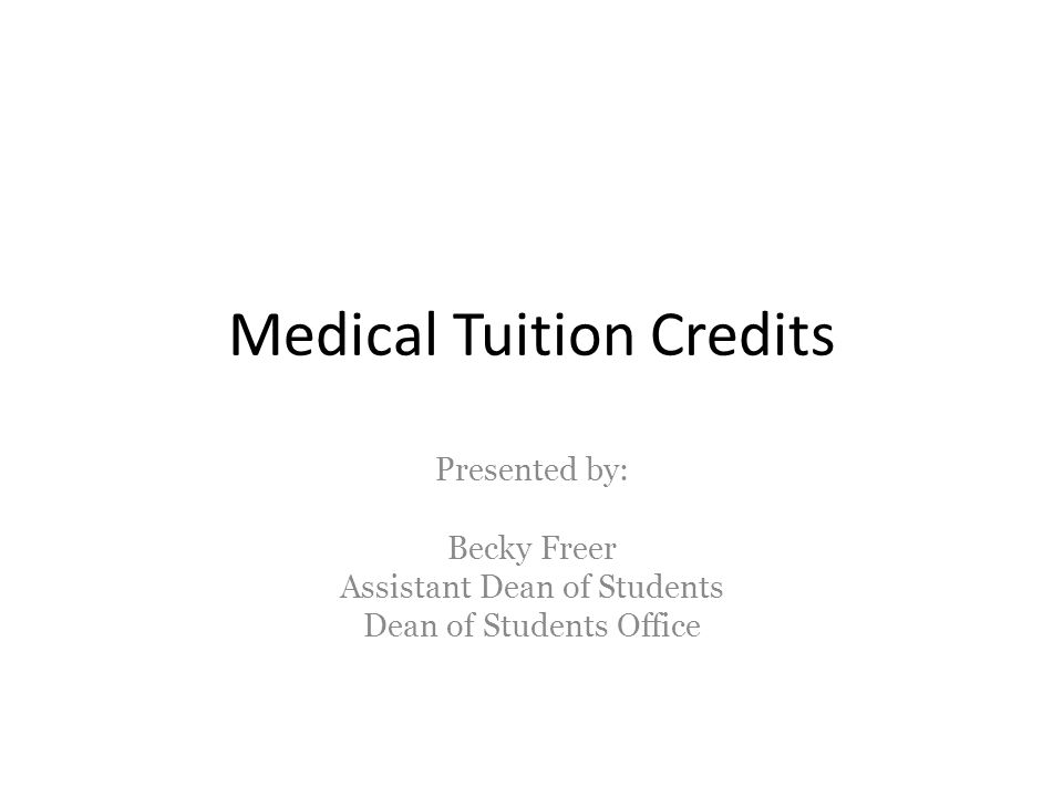 Medical Tuition Credits Presented by: Becky Freer Assistant Dean of Students Dean of Students Office