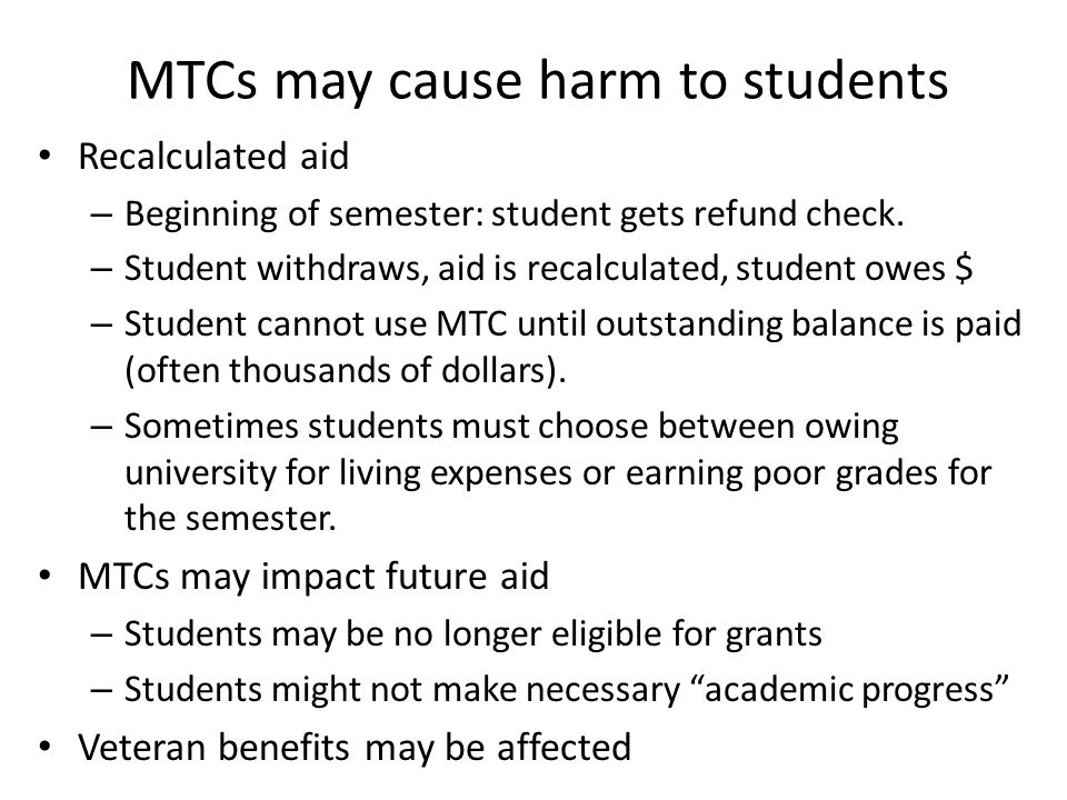 MTCs may cause harm to students Recalculated aid – Beginning of semester: student gets refund check.
