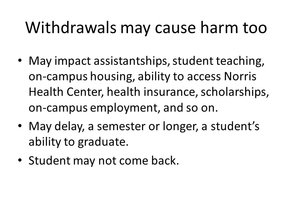Withdrawals may cause harm too May impact assistantships, student teaching, on-campus housing, ability to access Norris Health Center, health insurance, scholarships, on-campus employment, and so on.